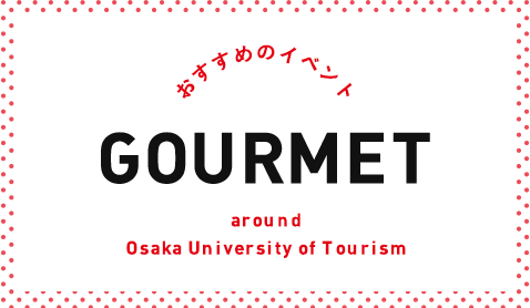 おすすめのイベント GOURMET around Osaka University of Tourism