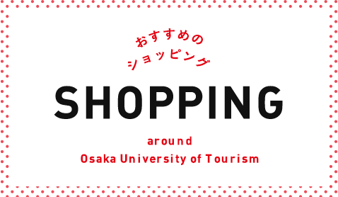 おすすめのショッピング SHOPPING around Osaka University of Tourism