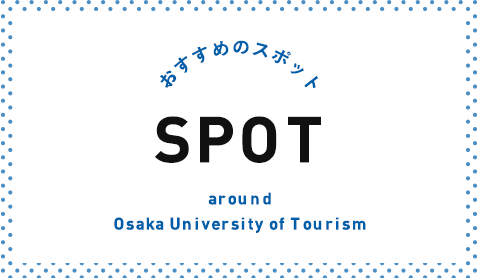 おすすめのスポット SPOT around Osaka University of Tourism